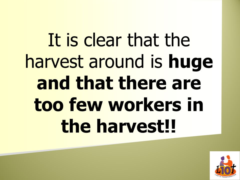 It is clear that the harvest around is huge and that there are too few workers in the harvest!!