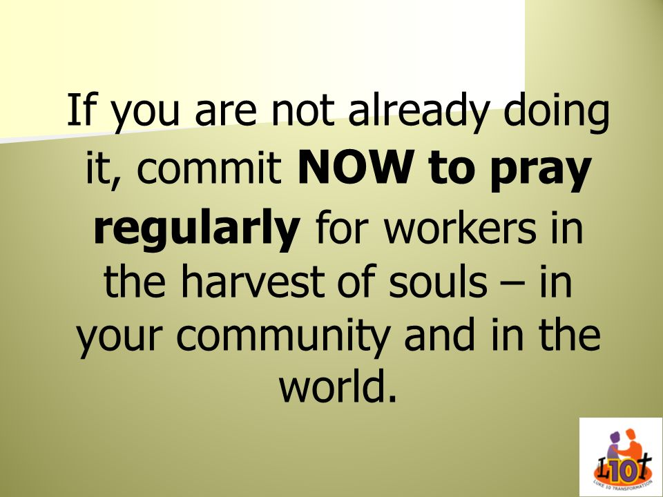 If you are not already doing it, commit NOW to pray regularly for workers in the harvest of souls – in your community and in the world.