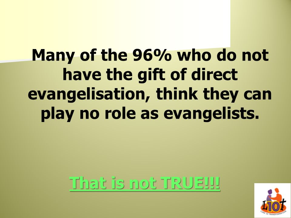 Many of the 96% who do not have the gift of direct evangelisation, think they can play no role as evangelists.