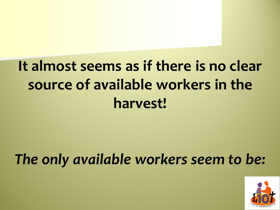 It almost seems as if there is no clear source of available workers in the harvest.