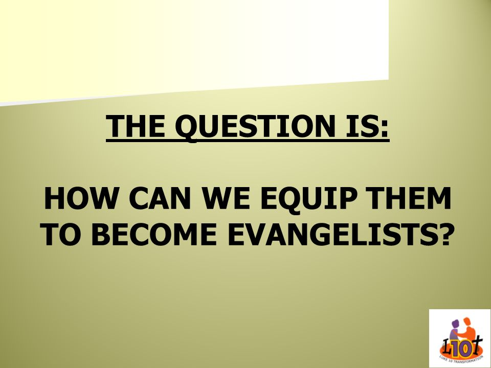 THE QUESTION IS: HOW CAN WE EQUIP THEM TO BECOME EVANGELISTS