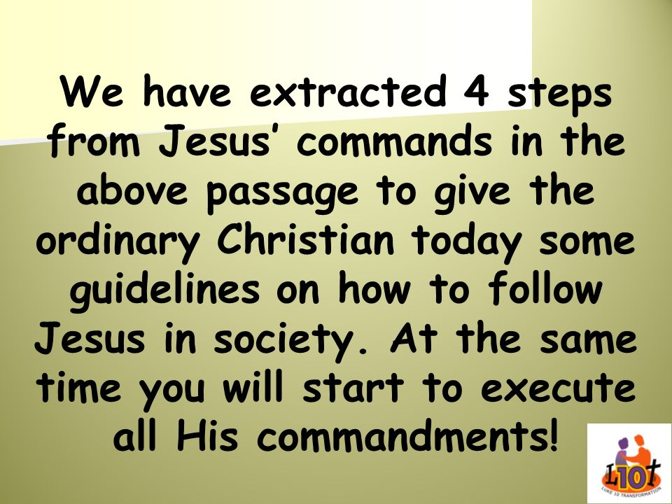 We have extracted 4 steps from Jesus' commands in the above passage to give the ordinary Christian today some guidelines on how to follow Jesus in society.