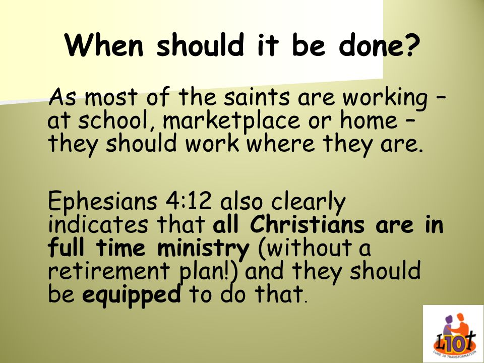 When should it be done As most of the saints are working – at school, marketplace or home –they should work where they are.
