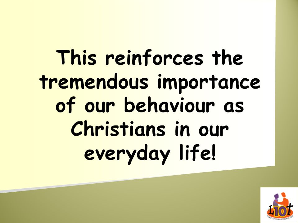 This reinforces the tremendous importance of our behaviour as Christians in our everyday life!