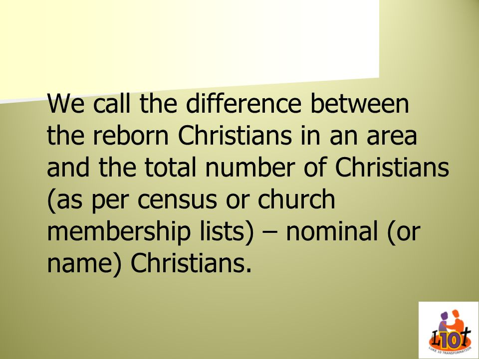 We call the difference between the reborn Christians in an area and the total number of Christians (as per census or church membership lists) – nominal (or name) Christians.