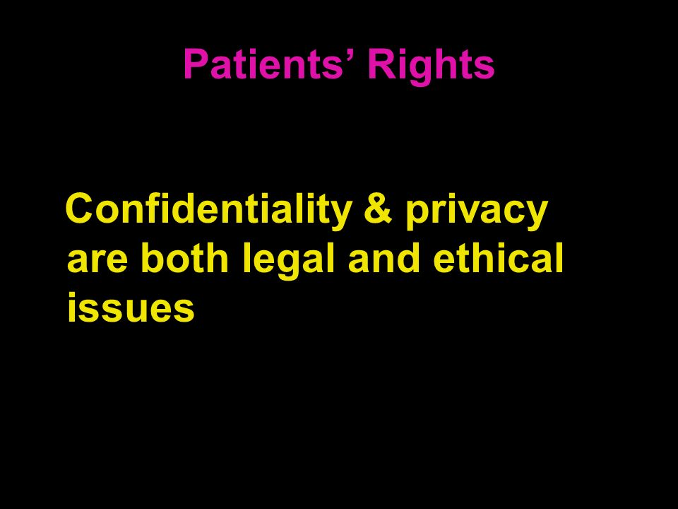 Patients' Rights Confidentiality & privacy are both legal and ethical issues