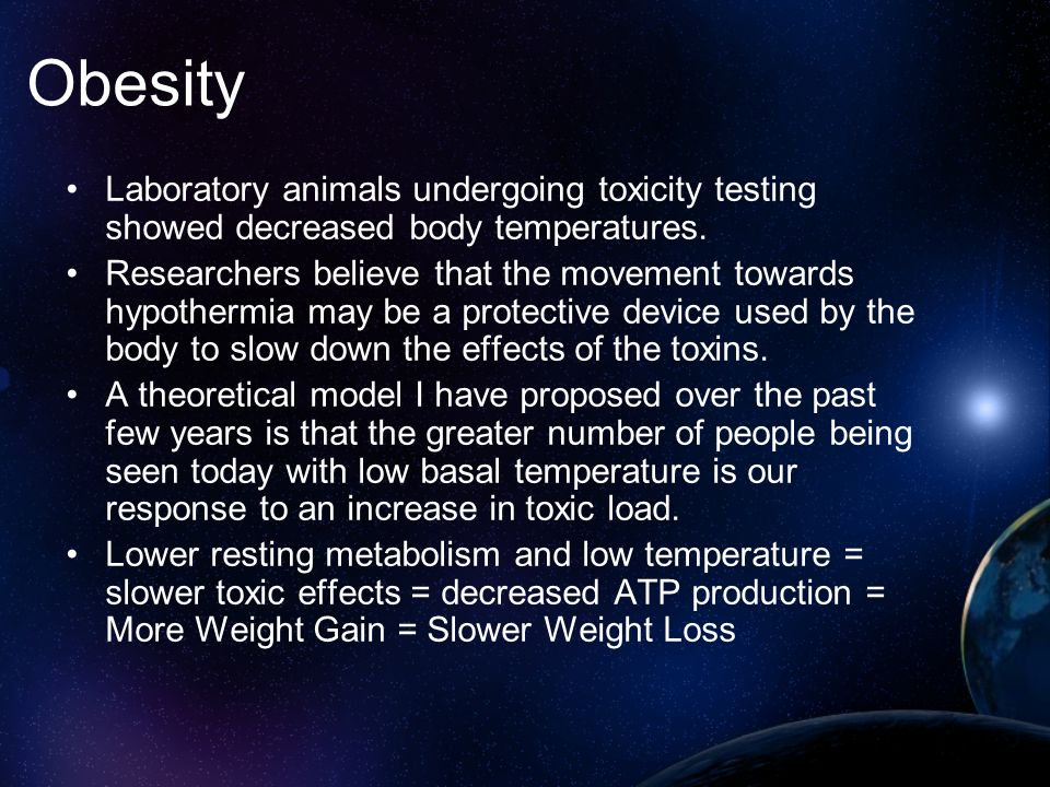Obesity Laboratory animals undergoing toxicity testing showed decreased body temperatures.