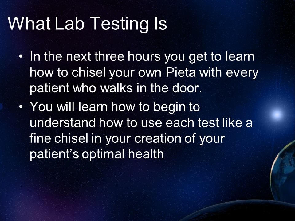 What Lab Testing Is In the next three hours you get to learn how to chisel your own Pieta with every patient who walks in the door.