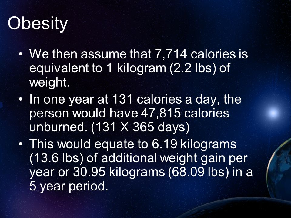 Obesity We then assume that 7,714 calories is equivalent to 1 kilogram (2.2 lbs) of weight.