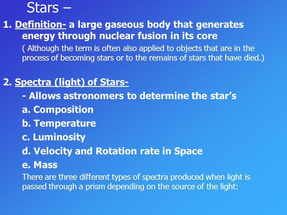 Stars – 1. Definition- a large gaseous body that generates energy through nuclear fusion in its core.
