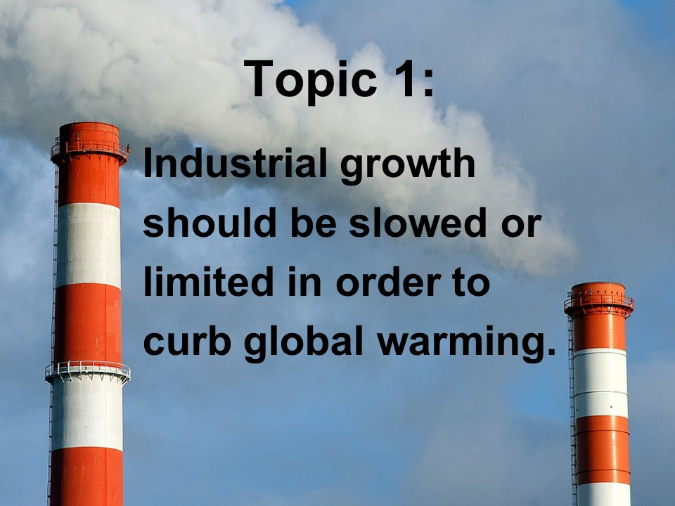 Topic 1: Industrial growth should be slowed or limited in order to