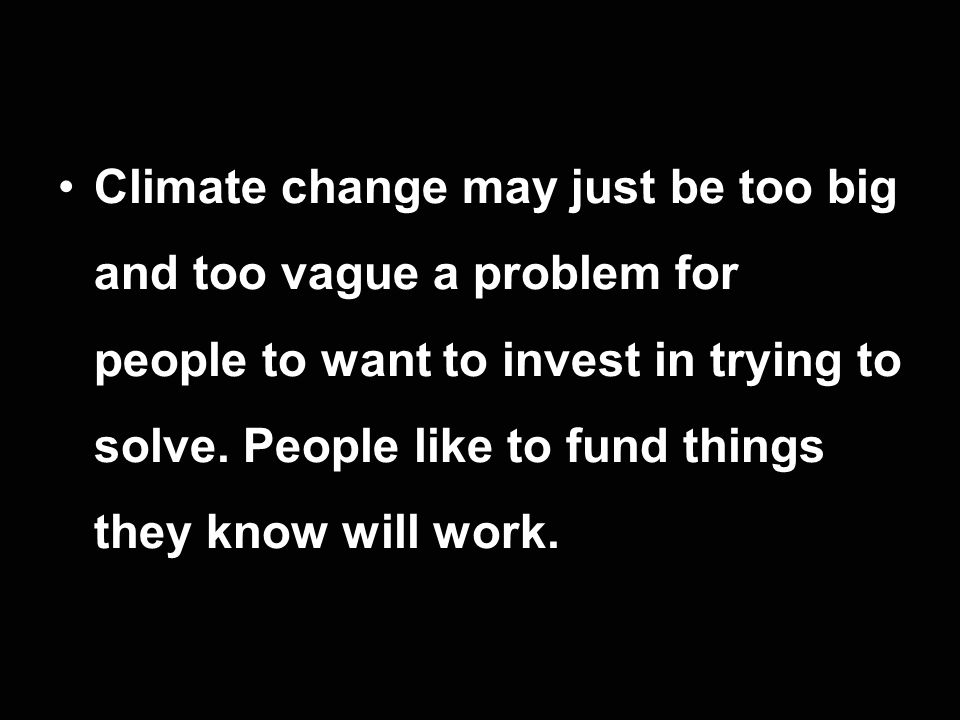 Climate change may just be too big and too vague a problem for people to want to invest in trying to solve.