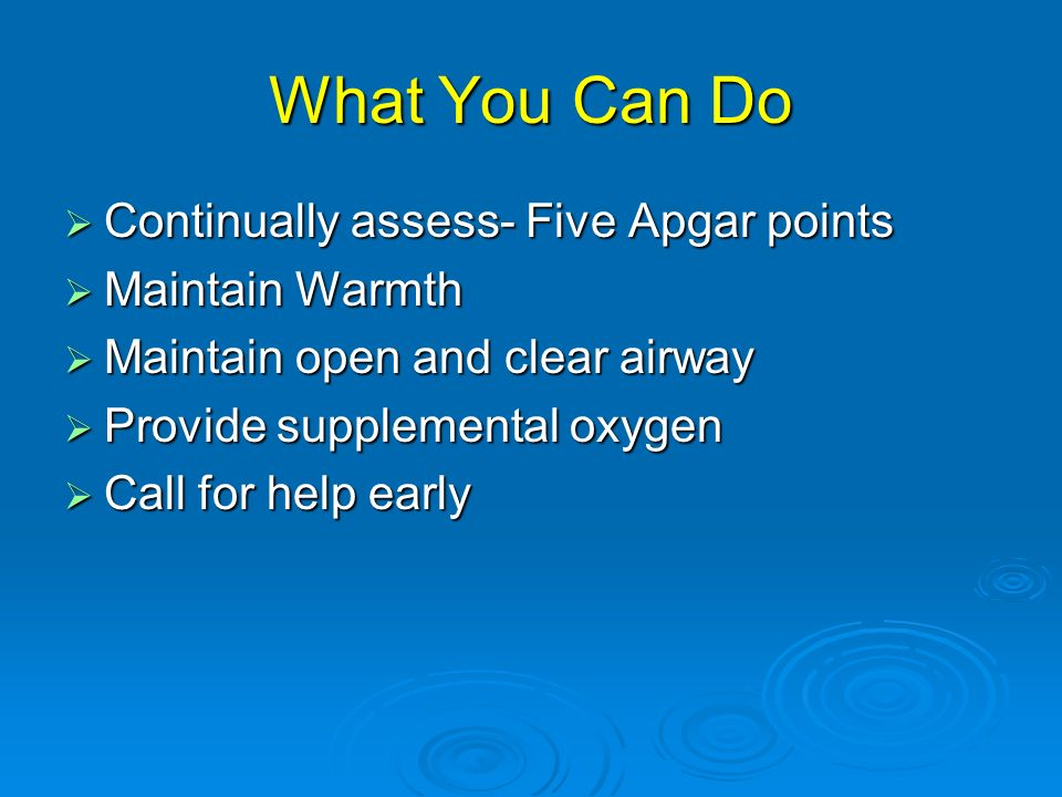 What You Can Do Continually assess- Five Apgar points Maintain Warmth