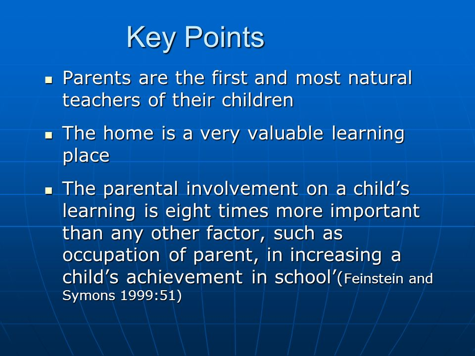 Key Points Parents are the first and most natural teachers of their children. The home is a very valuable learning place.