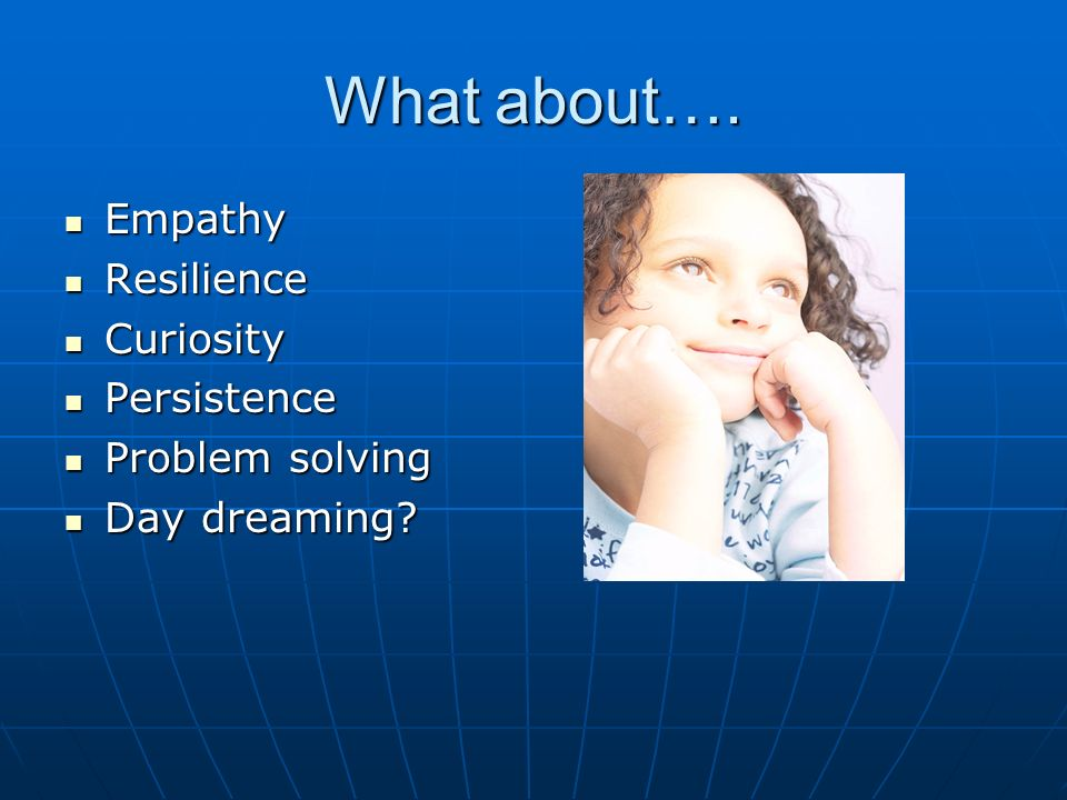 What about…. Empathy Resilience Curiosity Persistence Problem solving