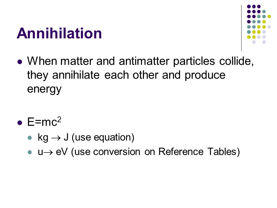 Annihilation When matter and antimatter particles collide, they annihilate each other and produce energy.