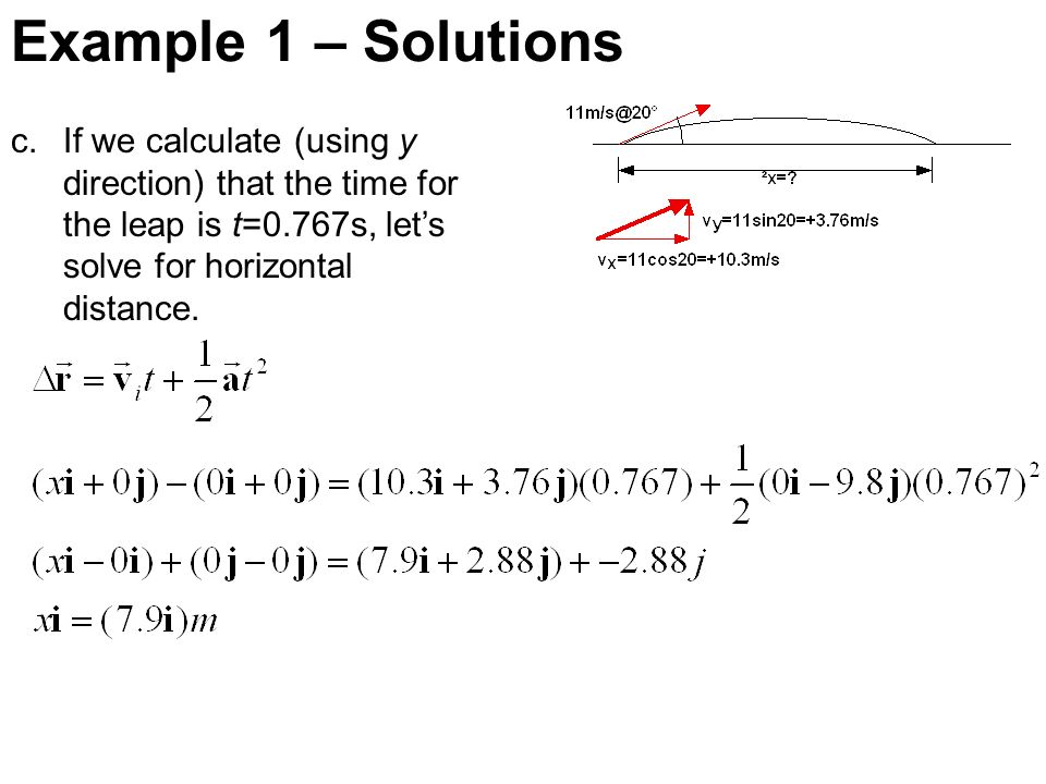 Example 1 – Solutions If we calculate (using y direction) that the time for the leap is t=0.767s, let's solve for horizontal distance.