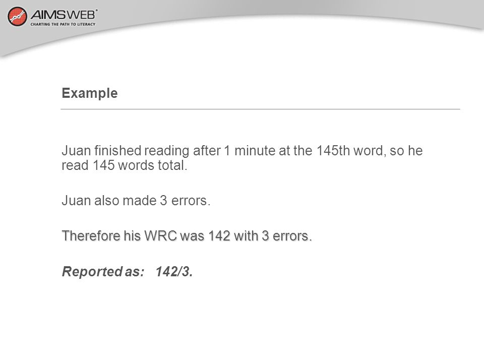 Example Juan finished reading after 1 minute at the 145th word, so he read 145 words total. Juan also made 3 errors.
