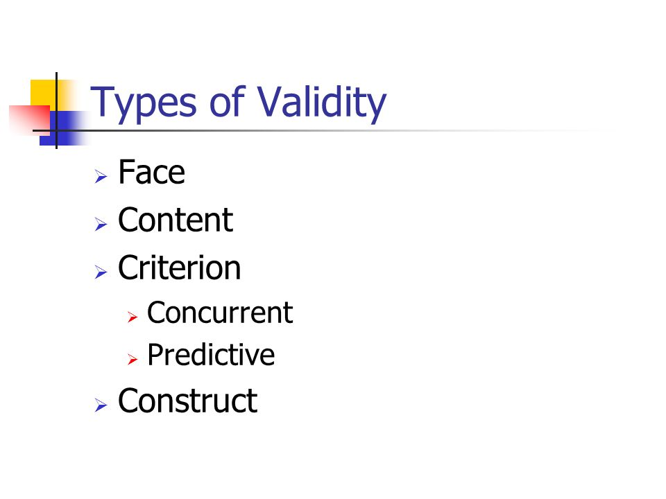 Types of Validity Face Content Criterion Construct Concurrent