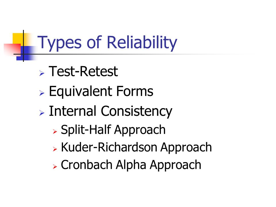 Types of Reliability Test-Retest Equivalent Forms Internal Consistency