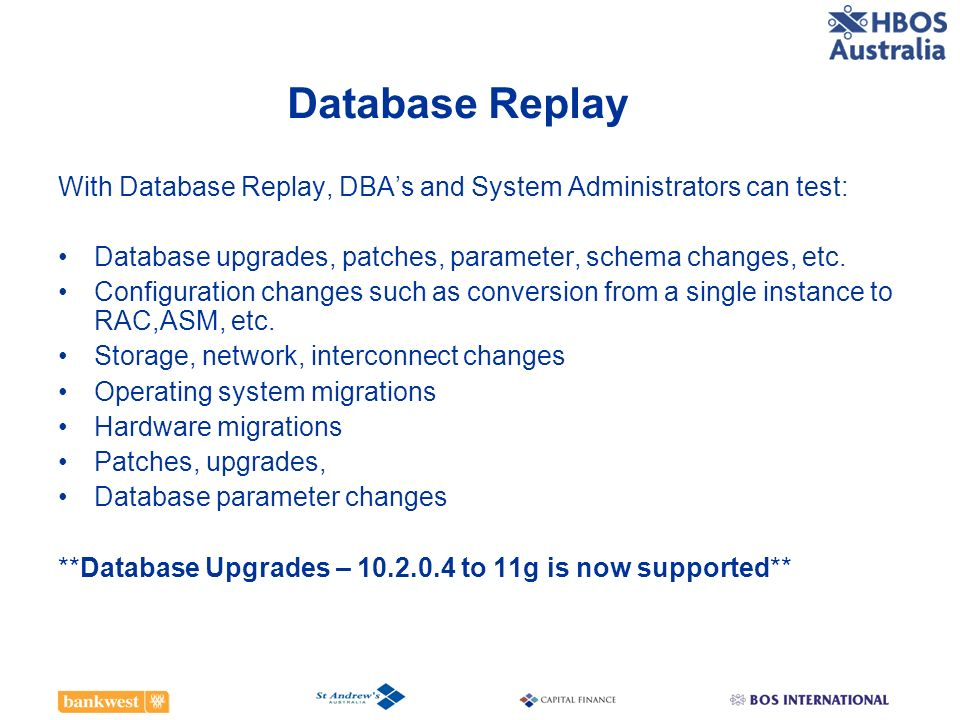 Database Replay With Database Replay, DBA's and System Administrators can test: Database upgrades, patches, parameter, schema changes, etc.