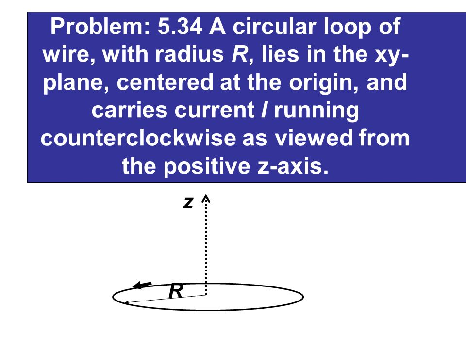 Problem: 5.34 A circular loop of wire, with radius R, lies in the xy-plane, centered at the origin, and carries current I running counterclockwise as viewed from the positive z-axis.