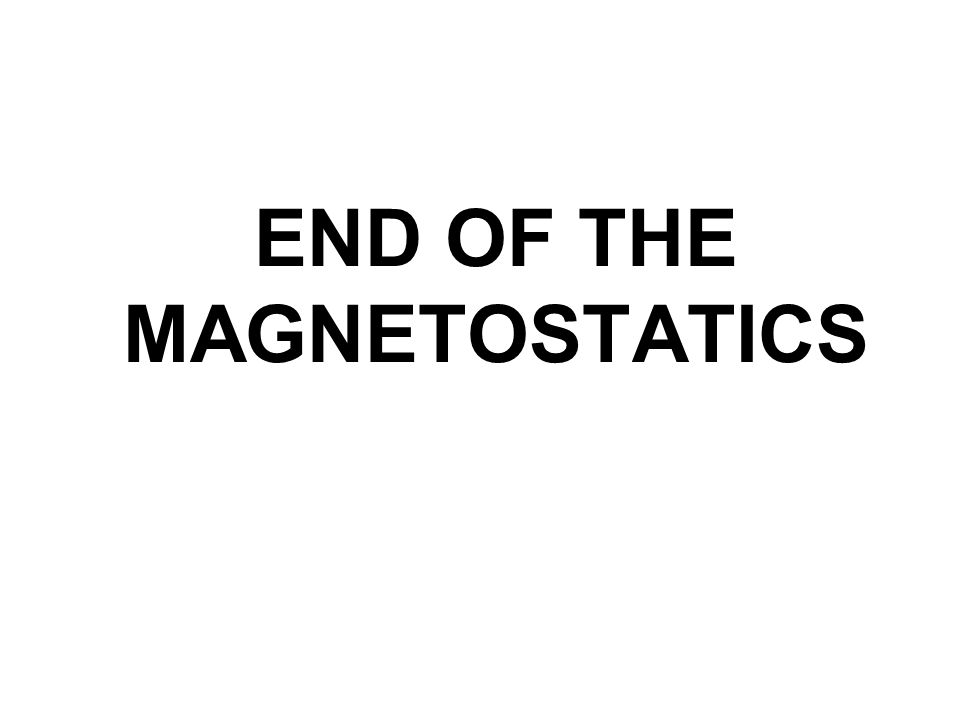 END OF THE MAGNETOSTATICS