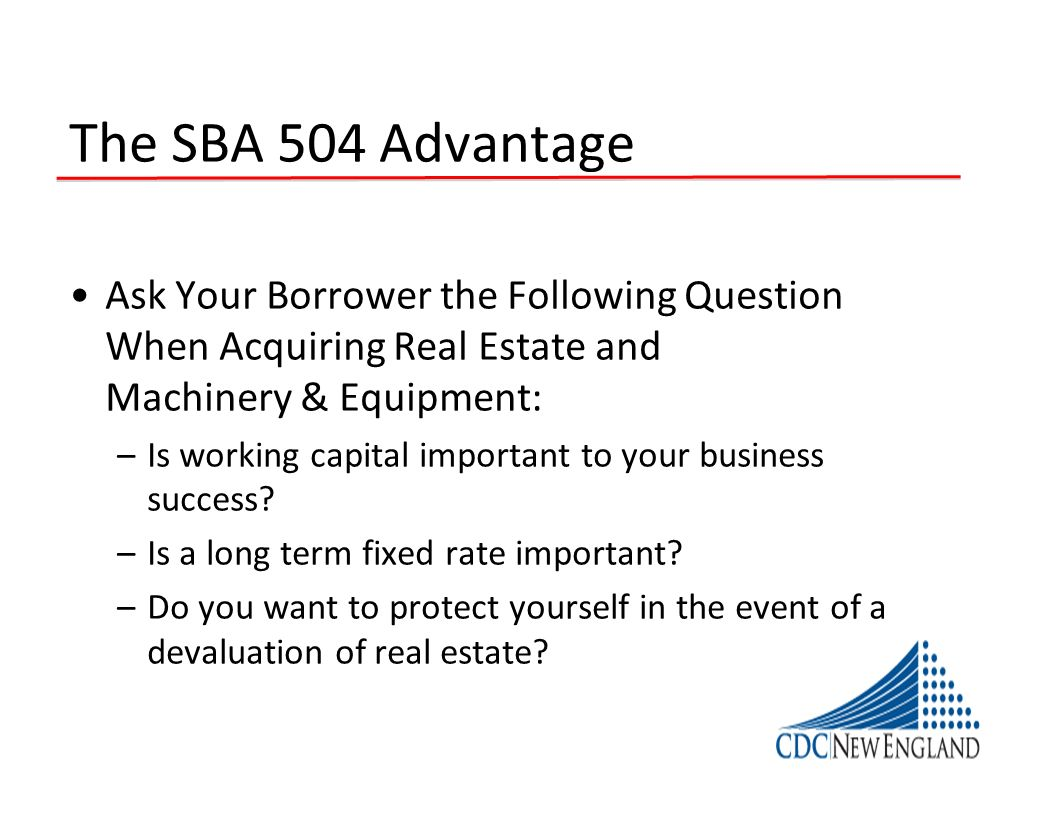 The SBA 504 Advantage Ask Your Borrower the Following Question When Acquiring Real Estate and Machinery & Equipment: