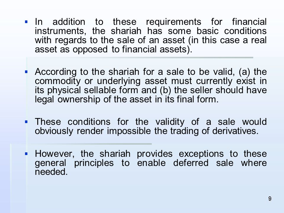 In addition to these requirements for financial instruments, the shariah has some basic conditions with regards to the sale of an asset (in this case a real asset as opposed to financial assets).