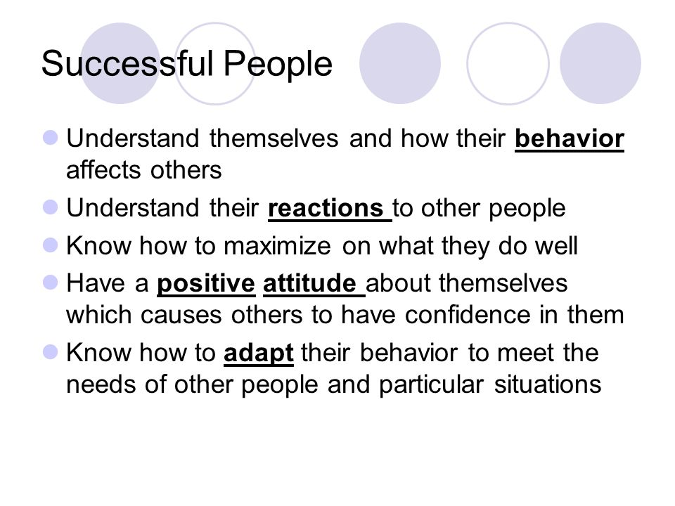 Successful People Understand themselves and how their behavior affects others. Understand their reactions to other people.