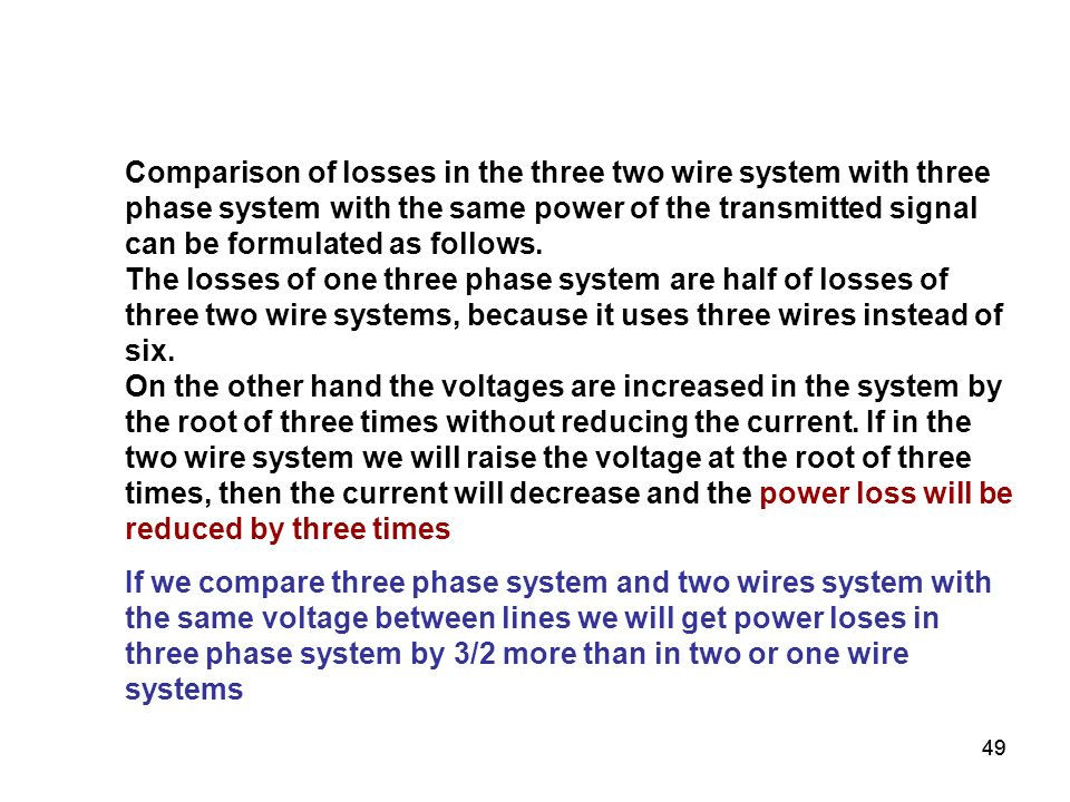Comparison of losses in the three two wire system with three phase system with the same power of the transmitted signal can be formulated as follows. The losses of one three phase system are half of losses of three two wire systems, because it uses three wires instead of six. On the other hand the voltages are increased in the system by the root of three times without reducing the current. If in the two wire system we will raise the voltage at the root of three times, then the current will decrease and the power loss will be reduced by three times