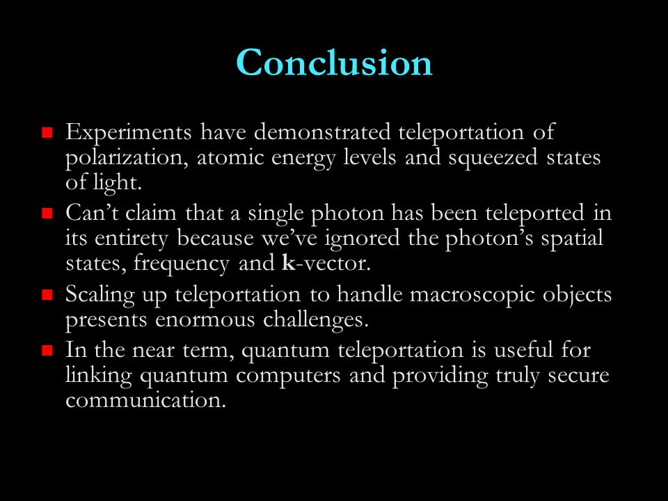 Conclusion Experiments have demonstrated teleportation of polarization, atomic energy levels and squeezed states of light.