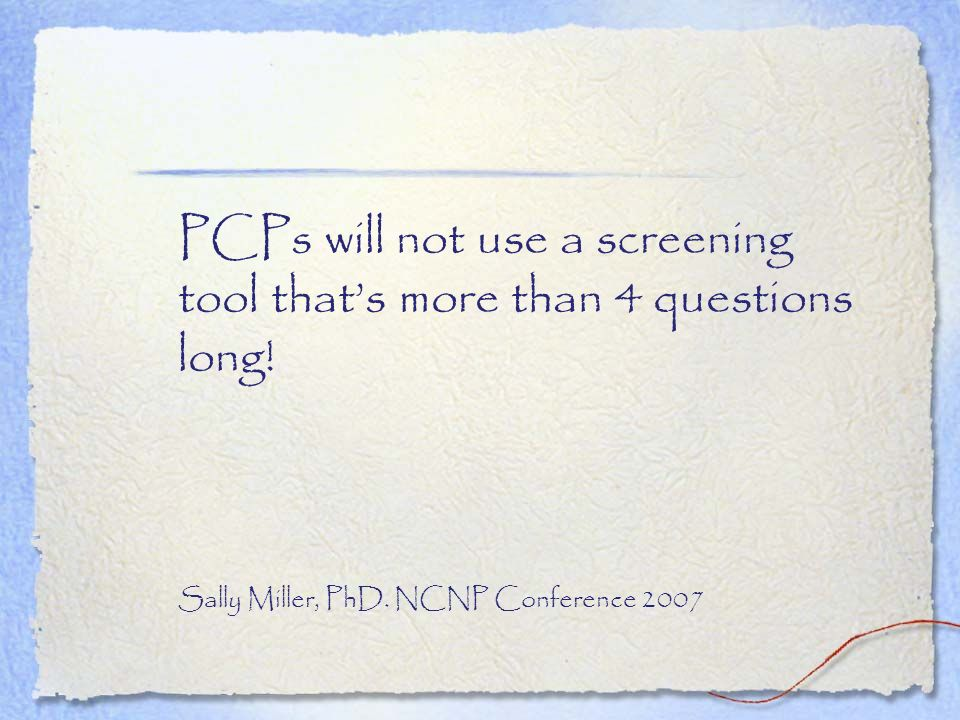 PCPs will not use a screening tool that's more than 4 questions long!