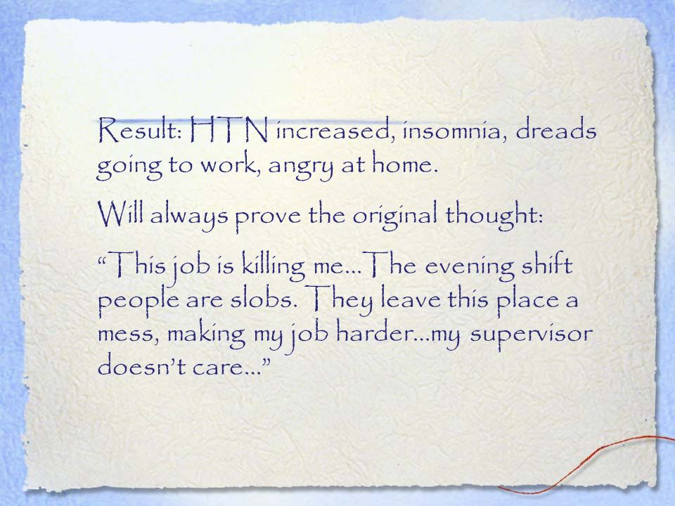 Result: HTN increased, insomnia, dreads going to work, angry at home.