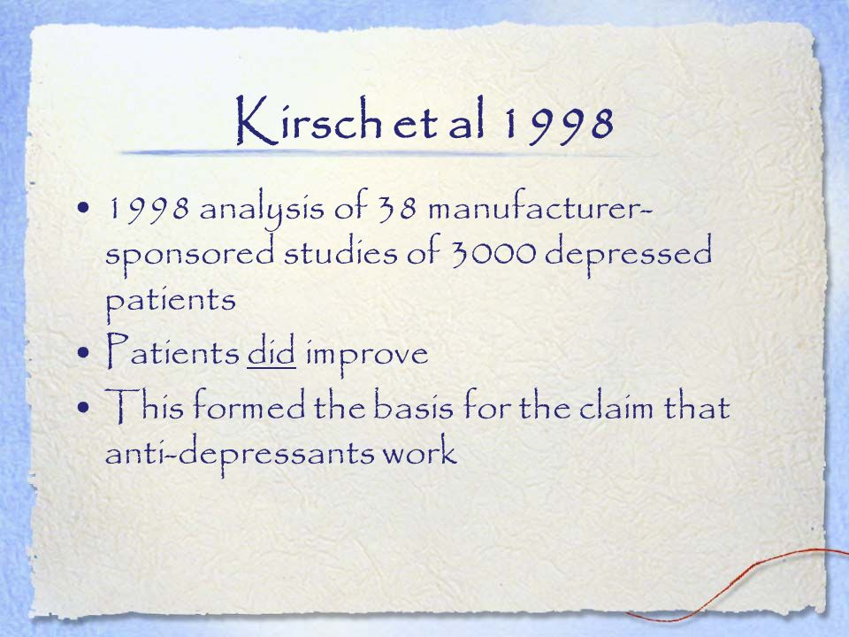 Kirsch et al 1998 1998 analysis of 38 manufacturer-sponsored studies of 3000 depressed patients. Patients did improve.