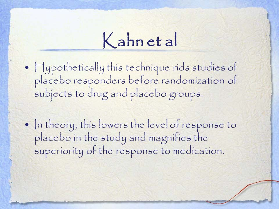 Kahn et al Hypothetically this technique rids studies of placebo responders before randomization of subjects to drug and placebo groups.