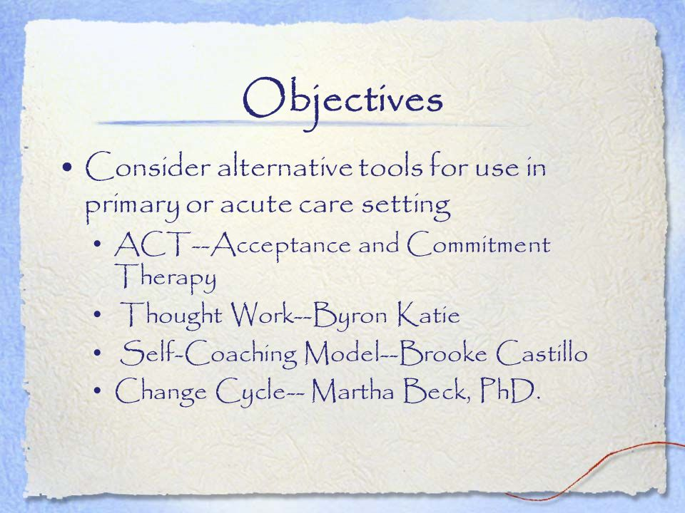 Objectives Consider alternative tools for use in primary or acute care setting. ACT--Acceptance and Commitment Therapy.