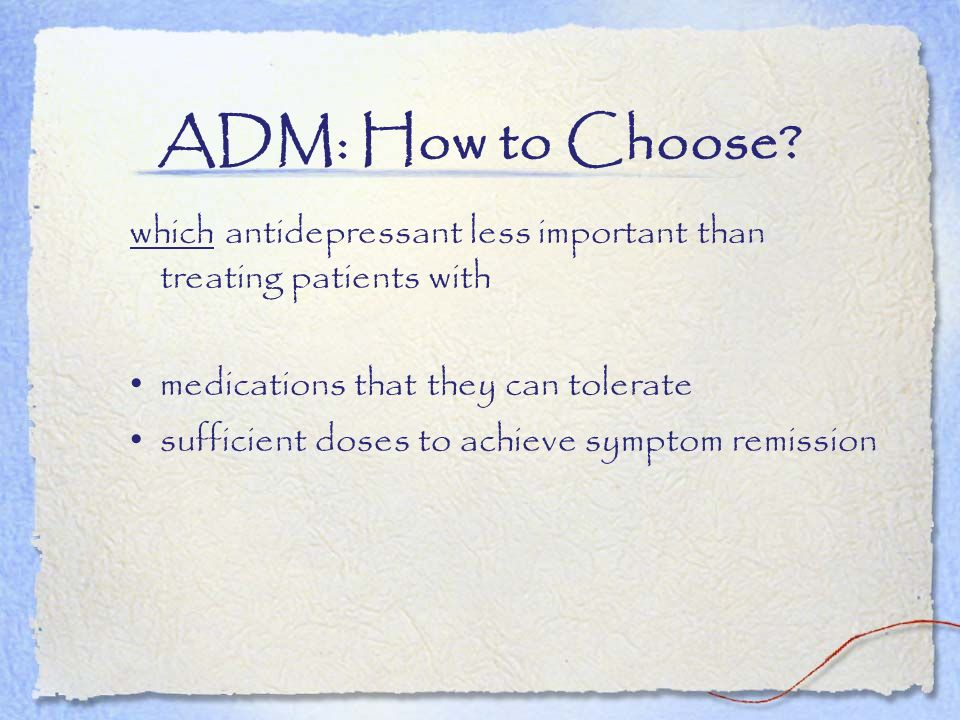 ADM: How to Choose which antidepressant less important than treating patients with. medications that they can tolerate.
