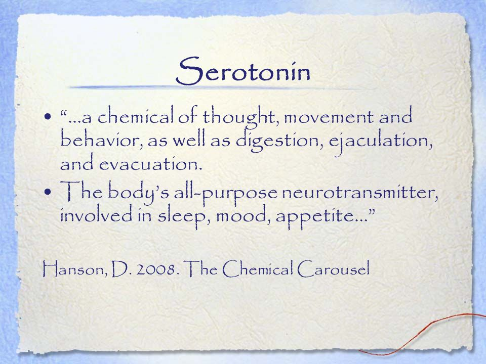 Serotonin …a chemical of thought, movement and behavior, as well as digestion, ejaculation, and evacuation.