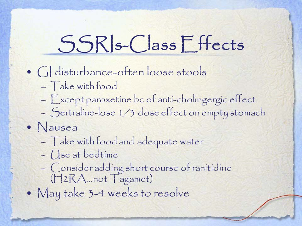 SSRIs-Class Effects GI disturbance-often loose stools Nausea
