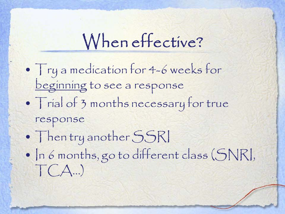 When effective Try a medication for 4-6 weeks for beginning to see a response. Trial of 3 months necessary for true response.