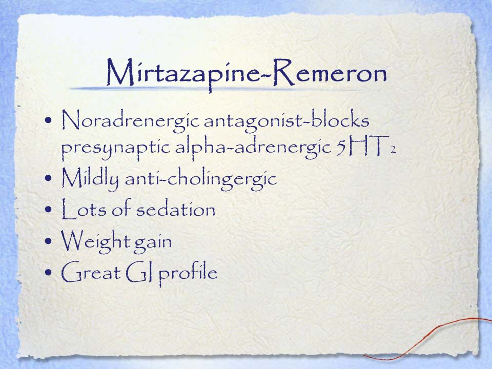 Mirtazapine-Remeron Noradrenergic antagonist-blocks presynaptic alpha-adrenergic 5HT2. Mildly anti-cholingergic.