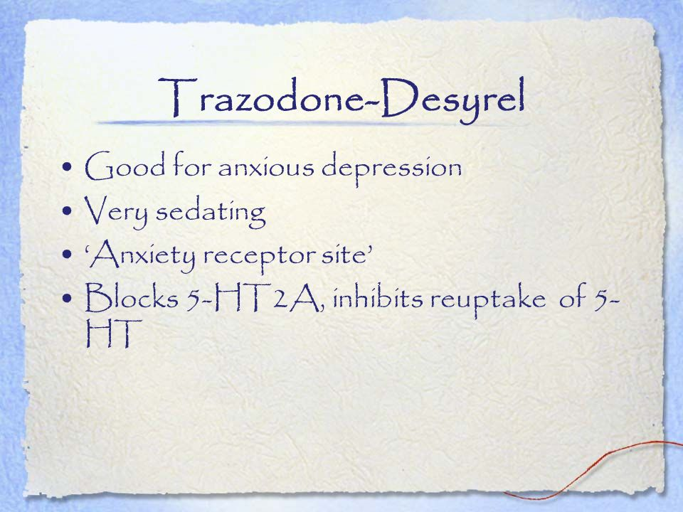 Trazodone-Desyrel Good for anxious depression Very sedating