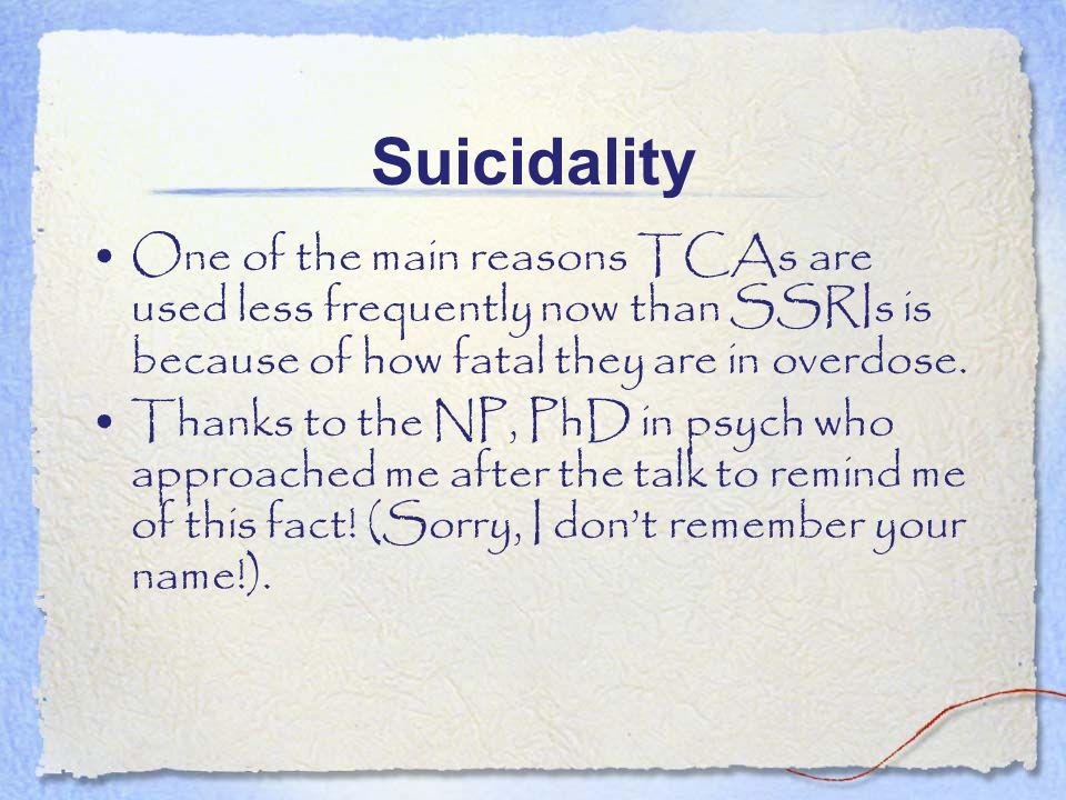 Suicidality One of the main reasons TCAs are used less frequently now than SSRIs is because of how fatal they are in overdose.