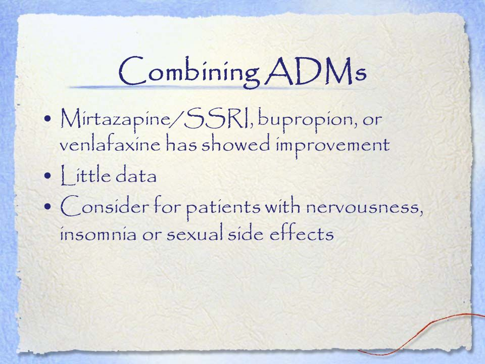 Combining ADMs Mirtazapine/SSRI, bupropion, or venlafaxine has showed improvement. Little data.