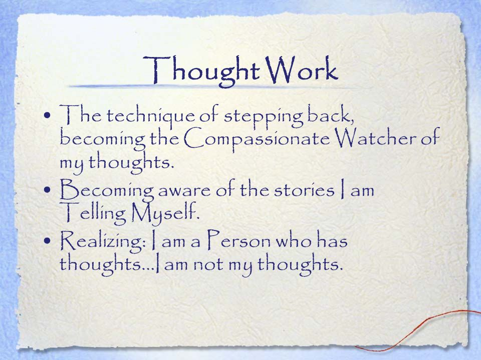 Thought Work The technique of stepping back, becoming the Compassionate Watcher of my thoughts. Becoming aware of the stories I am Telling Myself.