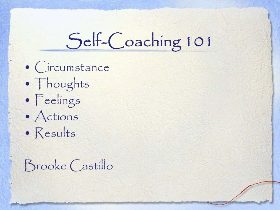 Self-Coaching 101 Circumstance Thoughts Feelings Actions Results
