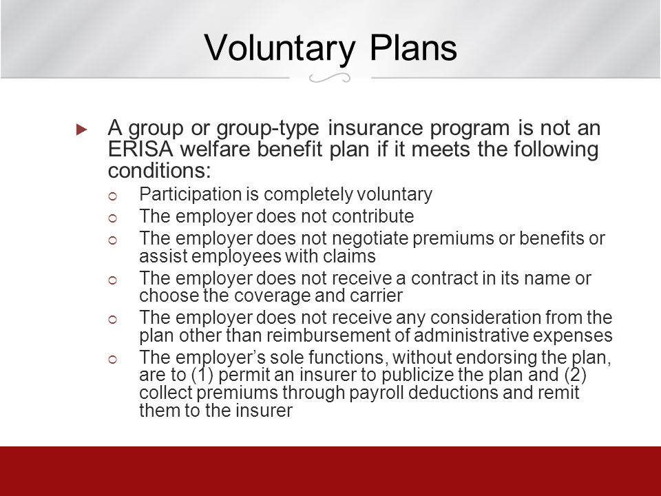 Voluntary Plans A group or group-type insurance program is not an ERISA welfare benefit plan if it meets the following conditions: