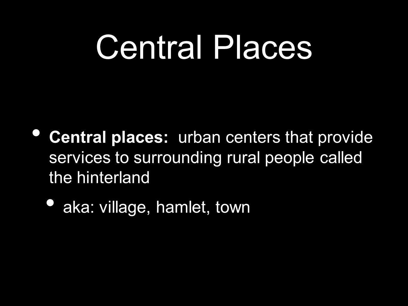 Central Places Central places: urban centers that provide services to surrounding rural people called the hinterland.