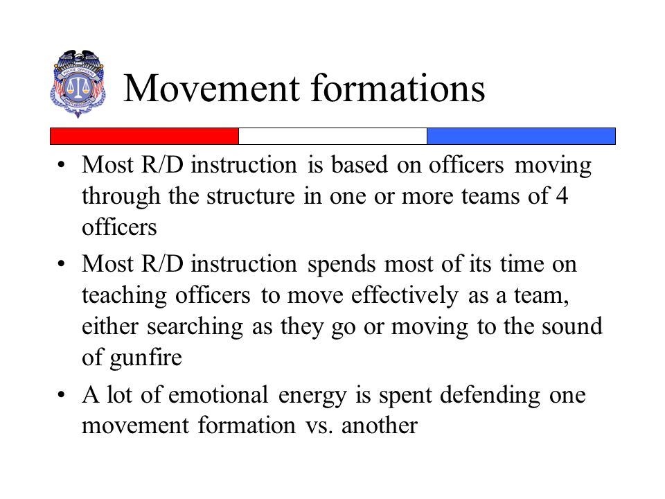 Movement formations Most R/D instruction is based on officers moving through the structure in one or more teams of 4 officers.